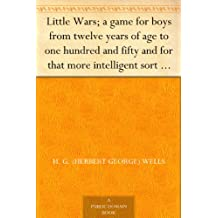 Little Wars; a game for boys from twelve years of age to one hundred and fifty and for that more intelligent sort of girl who likes boys' games and books. (English Edition)
