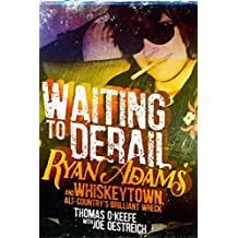 Waiting to Derail: Ryan Adams and Whiskeytown, Alt-Country's Brilliant Wreck (English Edition)