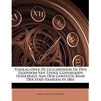 Verslag Over de Geschiedenis En Den Eigendom Van Eenige Godshuizen Uitgebragt Aan Den Gemeente-Raad Der Stad Haarlem in 1861