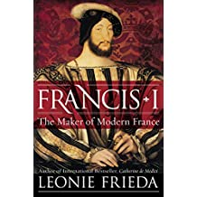 Francis I: The Maker of Modern France (English Edition)