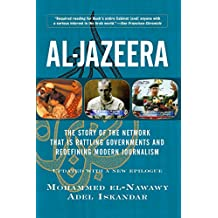 Al-jazeera: The Story Of The Network That Is Rattling Governments And Redefining Modern Journalism Updated With (English Edition)