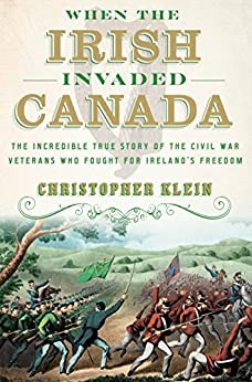 """When the Irish Invaded Canada: The Incredible True Story of the Civil War Veterans Who Fought for Ireland's Freedom (English Edition)"",作者:[Klein, Christopher]"
