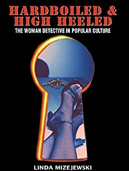"""Hardboiled and High Heeled: The Woman Detective in Popular Culture (English Edition)"",作者:[Linda Mizejewski]"