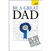 Be a Great Dad: A practical guide to confident fatherhood for dads old and new (Teach Yourself) (English Edition)
