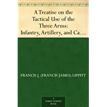 A Treatise on the Tactical Use of the Three Arms: Infantry, Artillery, and Cavalry (English Edition)