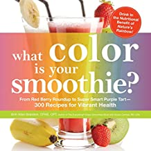 What Color is Your Smoothie?: From Red Berry Roundup to Super Smart Purple Tart--300 Recipes for Vibrant Health (English Edition)