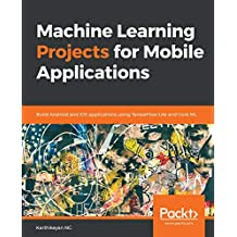Machine Learning Projects for Mobile Applications: Build Android and iOS applications using TensorFlow Lite and Core ML (English Edition)