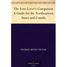 The Fern Lover's Companion A Guide for the Northeastern States and Canada (English Edition)