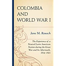 Colombia and World War I: The Experience of a Neutral Latin American Nation during the Great War and Its Aftermath, 1914–1921 (English Edition)