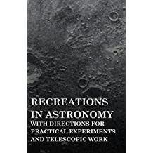 Recreations in Astronomy - With Directions for Practical Experiments and Telescopic Work (English Edition)