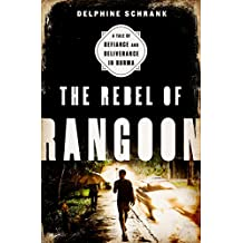 The Rebel of Rangoon: A Tale of Defiance and Deliverance in Burma (English Edition)
