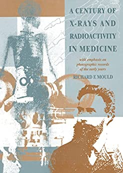 """""""A Century of X-Rays and Radioactivity in Medicine: With Emphasis on Photographic Records of the Early Years (English Edition)"""",作者:[Mould, R.F]"""