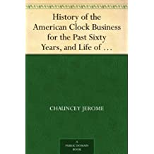 History of the American Clock Business for the Past Sixty Years, and Life of Chauncey Jerome (English Edition)
