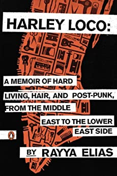 """Harley Loco: A Memoir of Hard Living, Hair, and Post-Punk, from the Middle East to the Lower East Side (English Edition)"",作者:[Rayya Elias, Elizabeth Gilbert]"