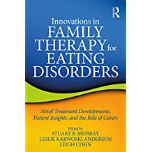 Innovations in Family Therapy for Eating Disorders: Novel Treatment Developments, Patient Insights, and the Role of Carers (English Edition)