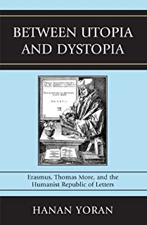 Between Utopia and Dystopia: Erasmus, Thomas More, and the Humanist Republic of Letters (English Edition)