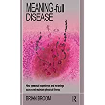 Meaning-Full Disease: How Personal Experience and Meanings Cause and Maintain Physical Illness (English Edition)
