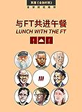 与FT共进午餐(三)(受追捧22年,800多位各界大咖,访谈人物志合辑;只在餐桌上展露的,真性情。) (英国《金融时报》特辑)