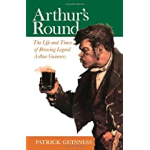 Arthur's Round: The Life and Times of Arthur Guinness