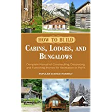 How to Build Cabins, Lodges, and Bungalows: Complete Manual of Constructing, Decorating, and Furnishing Homes for Recreation or Profit (English Edition)