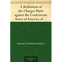 A Refutation of the Charges Made against the Confederate States of America of Having Authorized the Use of Explosive and Poisoned Musket and Rifle Balls ... Late Civil War of 1861-65 (English Edition)