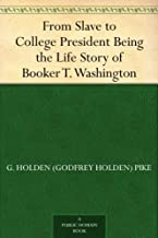 From Slave to College President Being the Life Story of Booker T. Washington (English Edition)