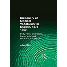Dictionary of Medical Vocabulary in English, 1375–1550: Body Parts, Sicknesses, Instruments, and Medicinal Preparations (English Edition)