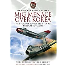 MIG Menace Over Korea: Nicolai Sutiagin, Top Ace Soviet of the Korean War (English Edition)