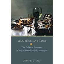 War, Wine, and Taxes: The Political Economy of Anglo-French Trade, 1689-1900 (The Princeton Economic History of the Western World Book 20) (English Edition)