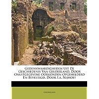 Gedenkwaardigheden Uit de Geschiedenis Van Gelderland, Door Onuitgegevene Oorkonden Opgehelderd En Bevestigd, Door I.A. Nijhoff