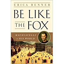 Be Like the Fox: Machiavelli In His World (English Edition)