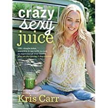 Crazy Sexy Juice: 100+ Simple Juice, Smoothie & Nut Milk Recipes to Supercharge Your Health (English Edition)