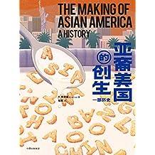 亚裔美国的创生:一部历史(透过移民史的棱镜,提供对美国自由、平等、宽容价值的新理解)