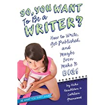 So, You Want to Be a Writer?: How to Write, Get Published, and Maybe Even Make It Big! (Be What You Want) (English Edition)