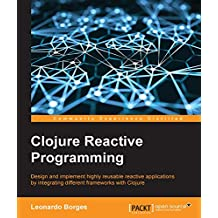 Clojure Reactive Programming - How to Develop Concurrent and Asynchronous Applications with Clojure (English Edition)