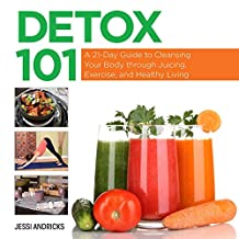 Detox 101: A 21-Day Guide to Cleansing Your Body through Juicing, Exercise, and Healthy Living (English Edition)