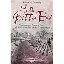 To the Bitter End: Appomattox, Bennett Place, and the Surrenders of the Confederacy (Emerging Civil War Series) (English Edition)