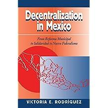 Decentralization In Mexico: From Reforma Municipal To Solidaridad To Nuevo Federalismo (English Edition)