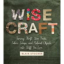Wise Craft: Turning Thrift Store Finds, Fabric Scraps, and Natural Objects Into Stuff You Love (English Edition)