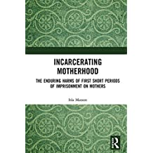 Incarcerating Motherhood: The Enduring Harms of First Short Periods of Imprisonment on Mothers (English Edition)