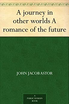 """""""A journey in other worlds A romance of the future (免费公版书) (English Edition)"""",作者:[Astor,John Jacob]"""