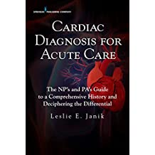 Cardiac Diagnosis for Acute Care: The NP's and PA's Guide to a Comprehensive History and Deciphering the Differential (English Edition)