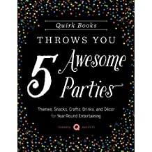 Quirk Books Throws You 5 Awesome Parties: Themes, Snacks, Crafts, Drinks, and Décor for Year-Round Entertaining (English Edition)
