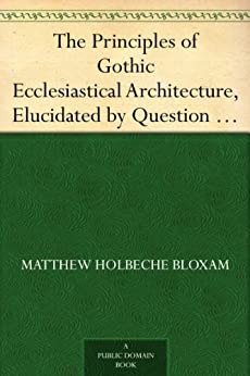 """""""The Principles of Gothic Ecclesiastical Architecture, Elucidated by Question and Answer, 4th ed. (English Edition)"""",作者:[Bloxam,Matthew Holbeche]"""