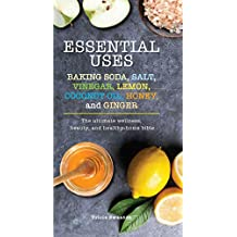 Essential Uses: Baking Soda, Salt, Vinegar, Lemon, Coconut Oil, Honey, and Ginger: The Ultimate Wellness, Beauty, and Healthy-Home Bible (Essentials) (English Edition)