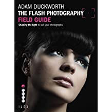 The Flash Photography Field Guide: Shaping the Light to Suit YourPhotographs (English Edition)