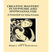 Creative Mastery in Hypnosis and Hypnoanalysis: A Festschrift for Erika Fromm (English Edition)