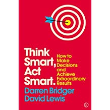 Think Smart, Act Smart: How to Make Decisions and Achieve Extraordinary Results (Mindzone Book 4) (English Edition)