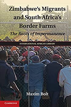 """""""Zimbabwe's Migrants and South Africa's Border Farms: The Roots of Impermanence (The International African Library Book 50) (English Edition)"""",作者:[Maxim Bolt]"""