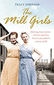 """""""The Mill Girls: Moving true stories of love and loss from inside Lancashire's cotton mills (English Edition)"""",作者:[Tracy Johnson]"""
